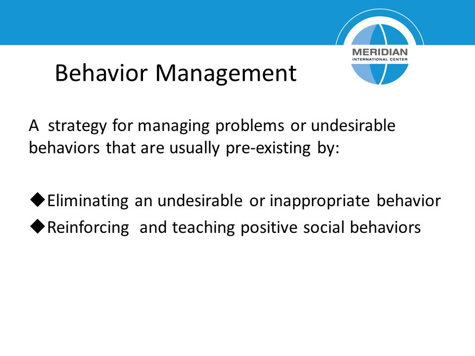 Behavior Management A strategy for managing problems or undesirable behaviors that are usually pre-existing by: