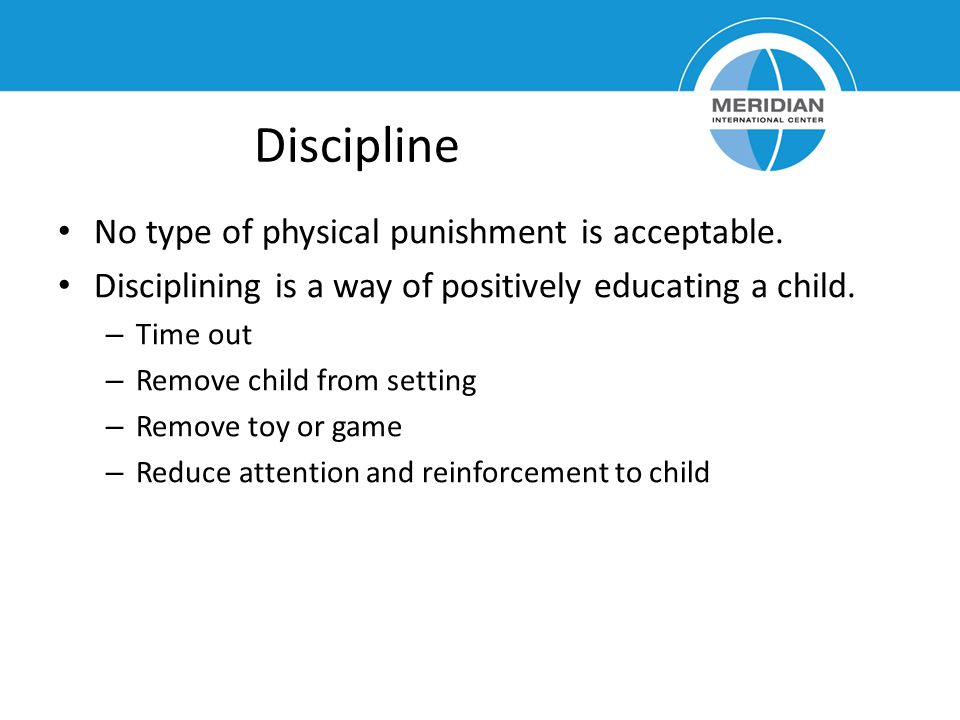 Discipline No type of physical punishment is acceptable.