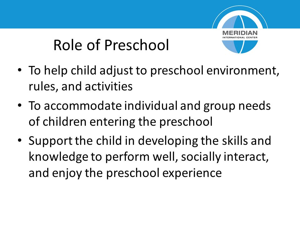 Role of Preschool To help child adjust to preschool environment, rules, and activities.