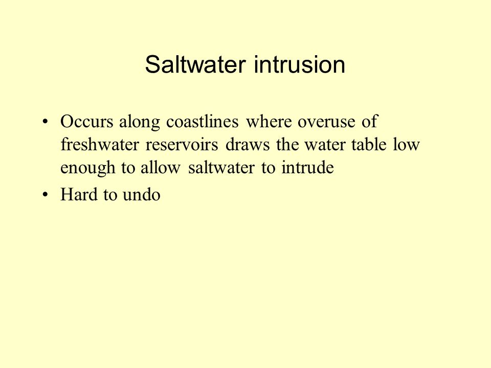 Saltwater intrusion Occurs along coastlines where overuse of freshwater reservoirs draws the water table low enough to allow saltwater to intrude.
