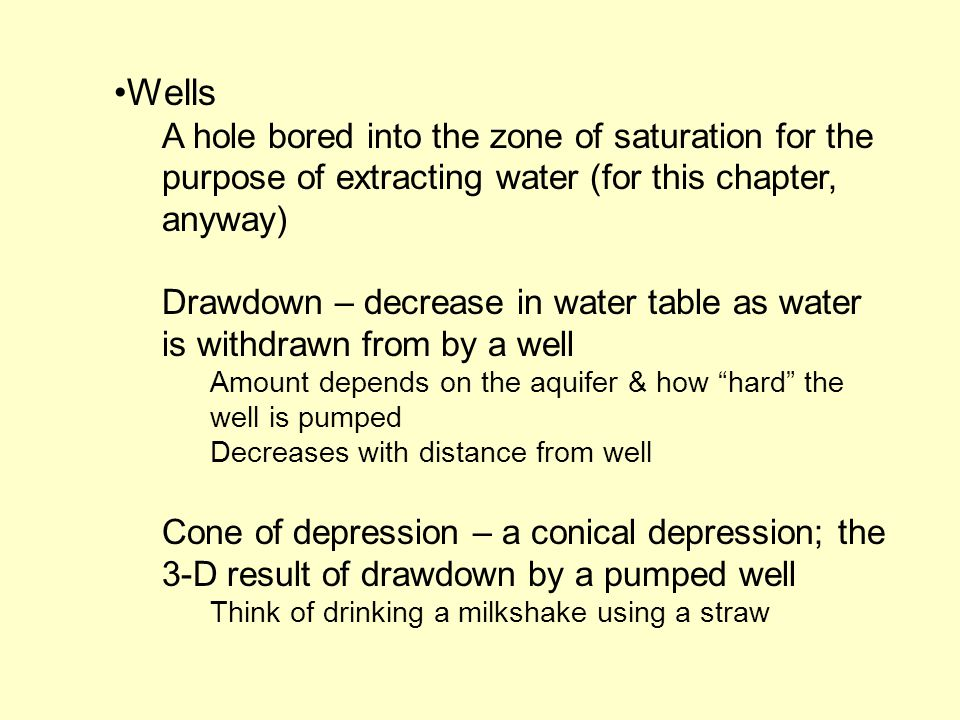 Wells A hole bored into the zone of saturation for the purpose of extracting water (for this chapter, anyway)