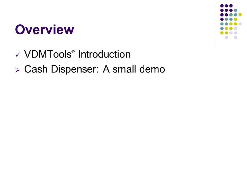 Overview VDMTools® Introduction Cash Dispenser: A small demo