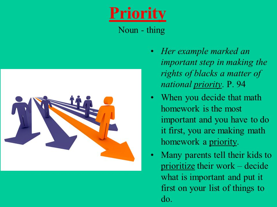 Priority Noun - thing. Her example marked an important step in making the rights of blacks a matter of national priority. P. 94.