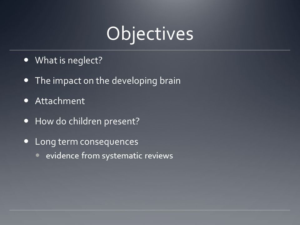 Objectives What is neglect The impact on the developing brain