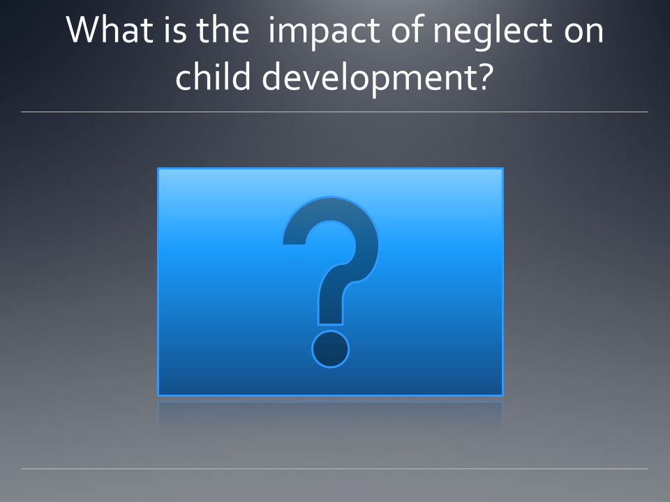 What is the impact of neglect on child development