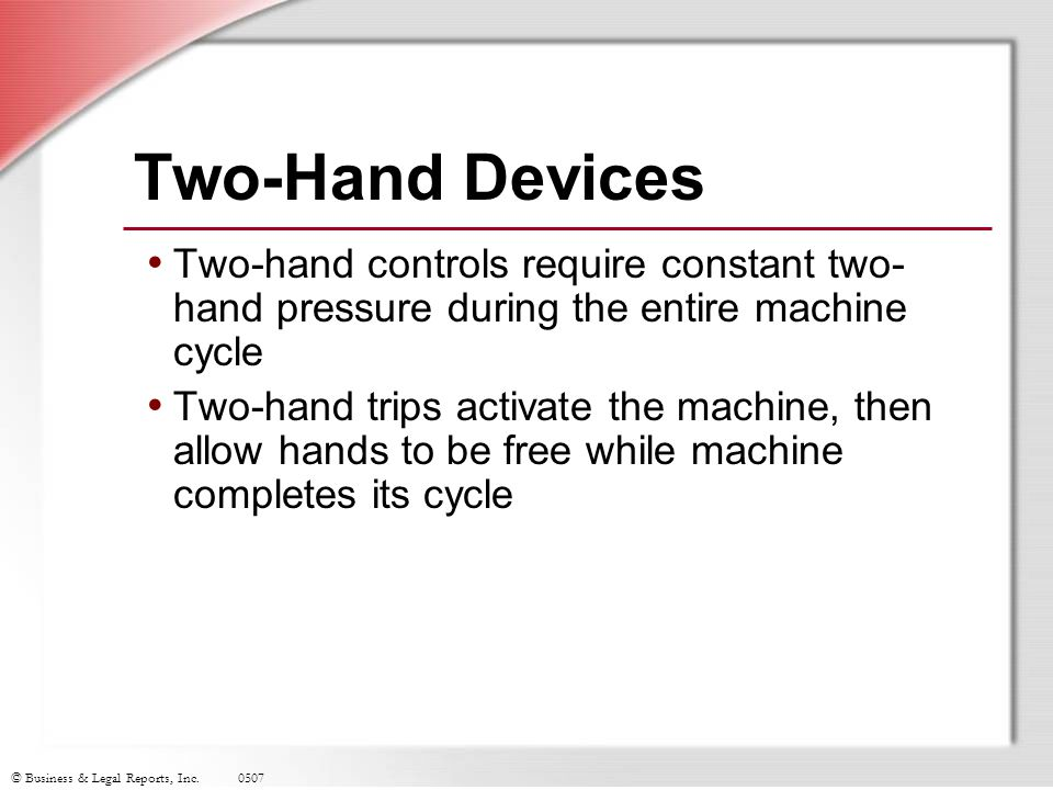 Two-Hand Devices Two-hand controls require constant two-hand pressure during the entire machine cycle.