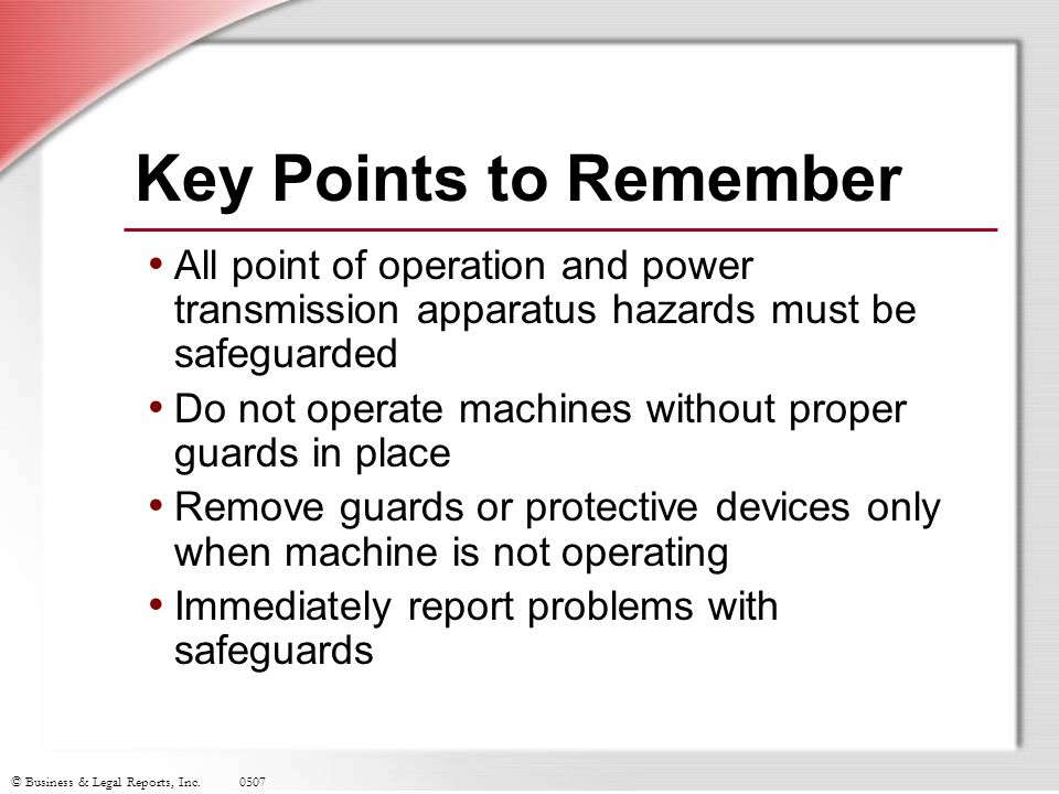 Key Points to Remember All point of operation and power transmission apparatus hazards must be safeguarded.