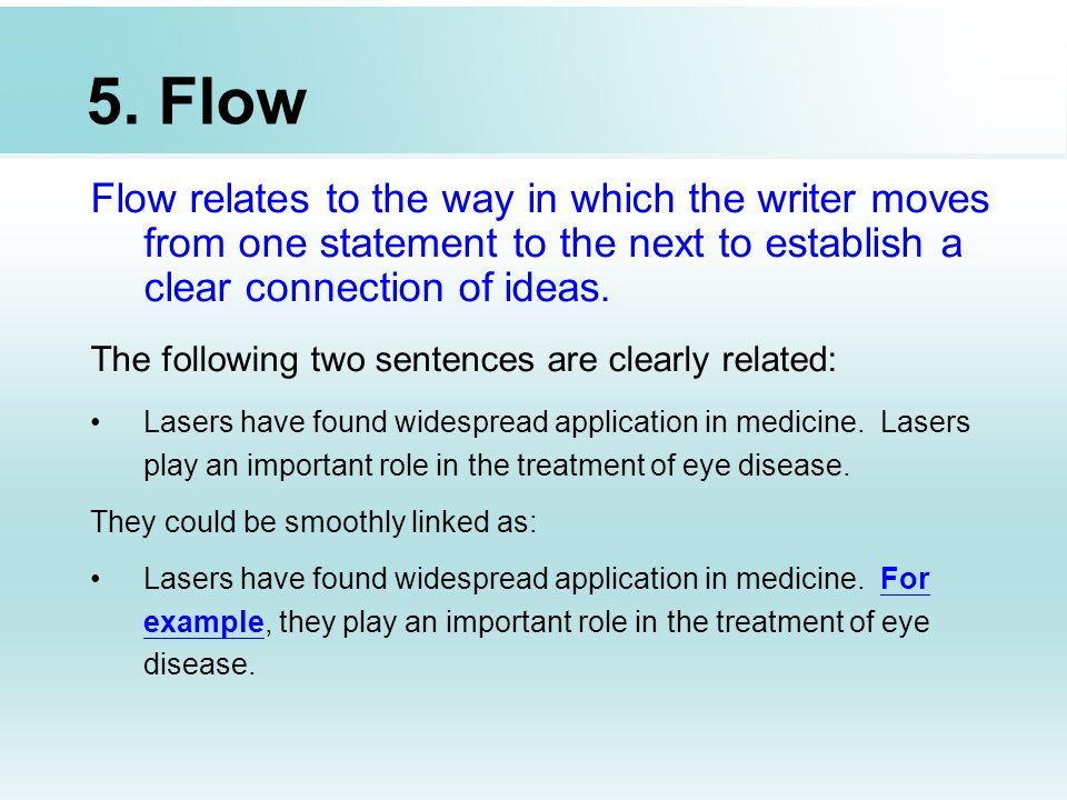 5. Flow Flow relates to the way in which the writer moves from one statement to the next to establish a clear connection of ideas.