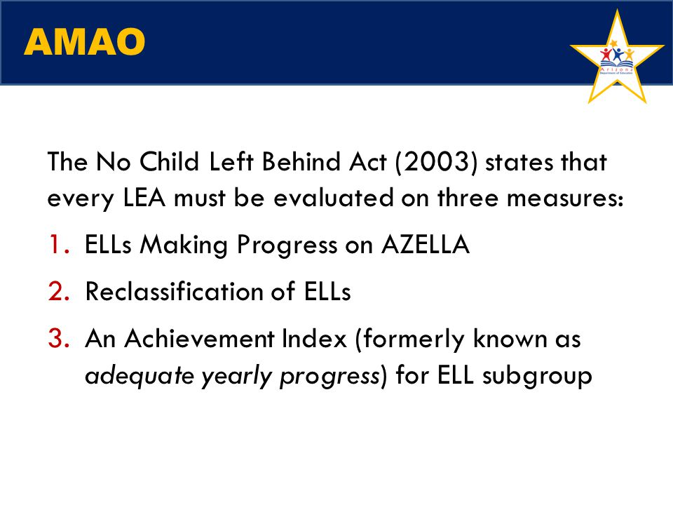 AMAO The No Child Left Behind Act (2003) states that every LEA must be evaluated on three measures:
