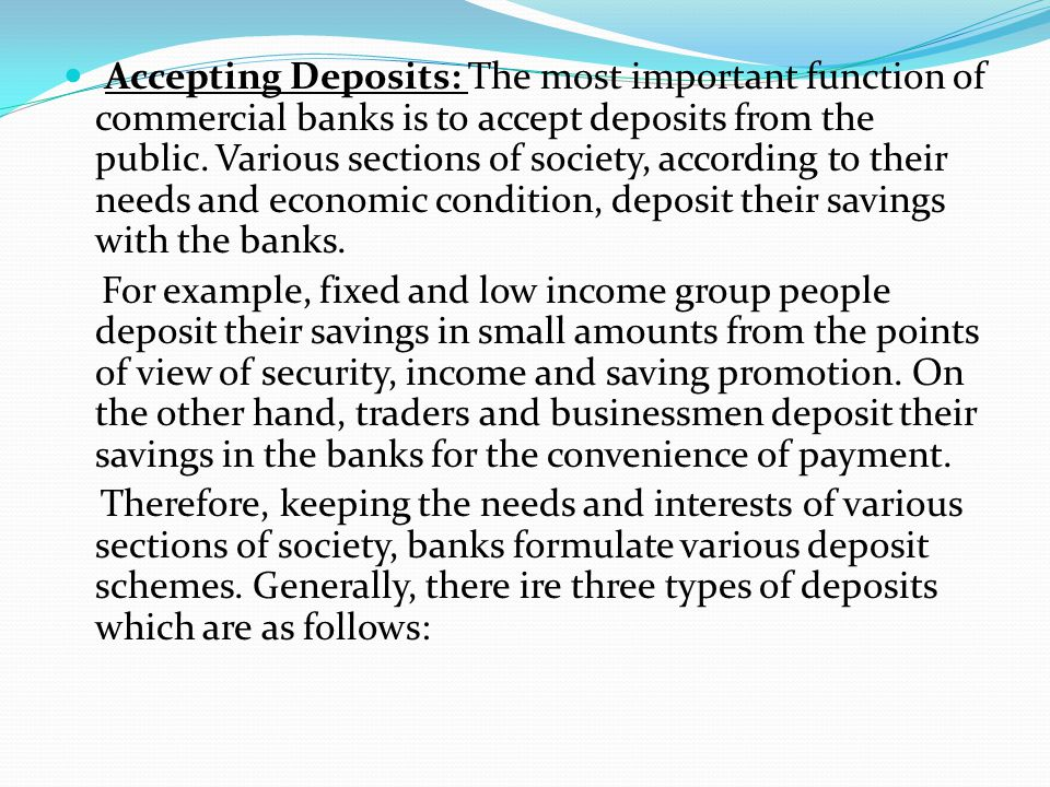 Accepting Deposits: The most important function of commercial banks is to accept deposits from the public. Various sections of society, according to their needs and economic condition, deposit their savings with the banks.