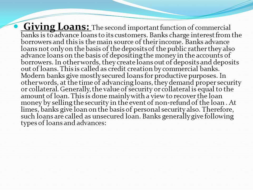 Giving Loans: The second important function of commercial banks is to advance loans to its customers.