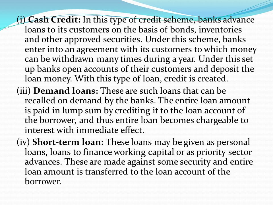 (i) Cash Credit: In this type of credit scheme, banks advance loans to its customers on the basis of bonds, inventories and other approved securities. Under this scheme, banks enter into an agreement with its customers to which money can be withdrawn many times during a year. Under this set up banks open accounts of their customers and deposit the loan money. With this type of loan, credit is created.