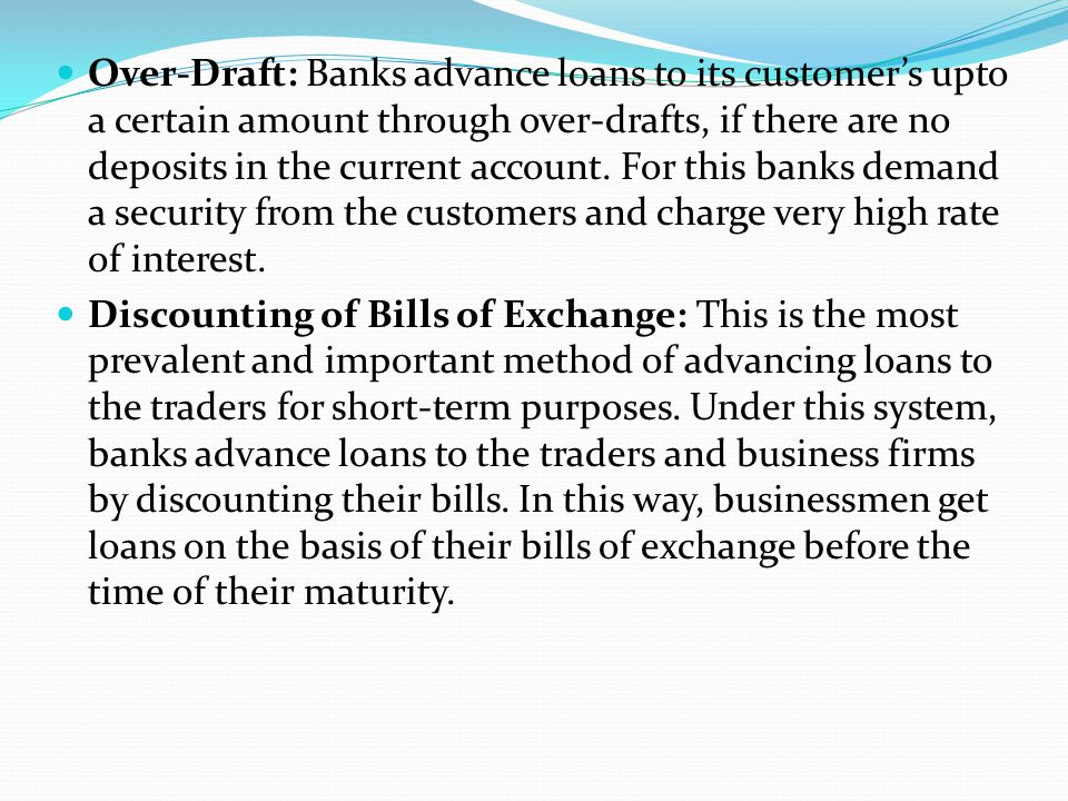 Over-Draft: Banks advance loans to its customer's upto a certain amount through over-drafts, if there are no deposits in the current account. For this banks demand a security from the customers and charge very high rate of interest.