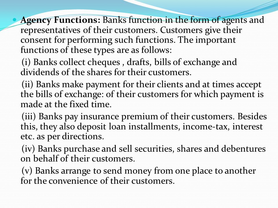 Agency Functions: Banks function in the form of agents and representatives of their customers. Customers give their consent for performing such functions. The important functions of these types are as follows: