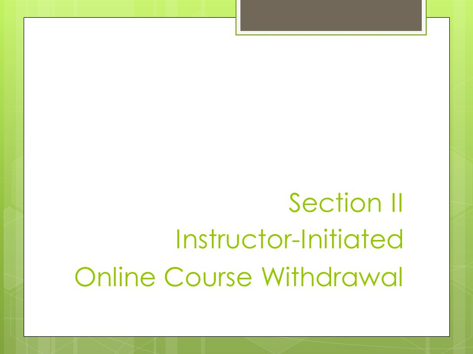 Section II Instructor-Initiated Online Course Withdrawal