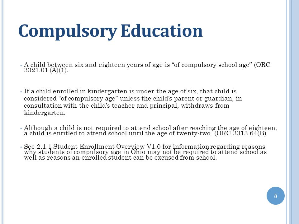 Compulsory Education A child between six and eighteen years of age is of compulsory school age (ORC 3321.01 (A)(1).