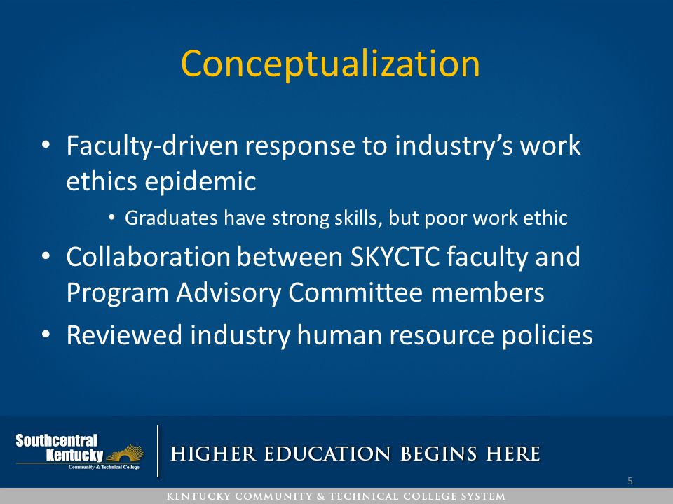Conceptualization Faculty-driven response to industry's work ethics epidemic. Graduates have strong skills, but poor work ethic.