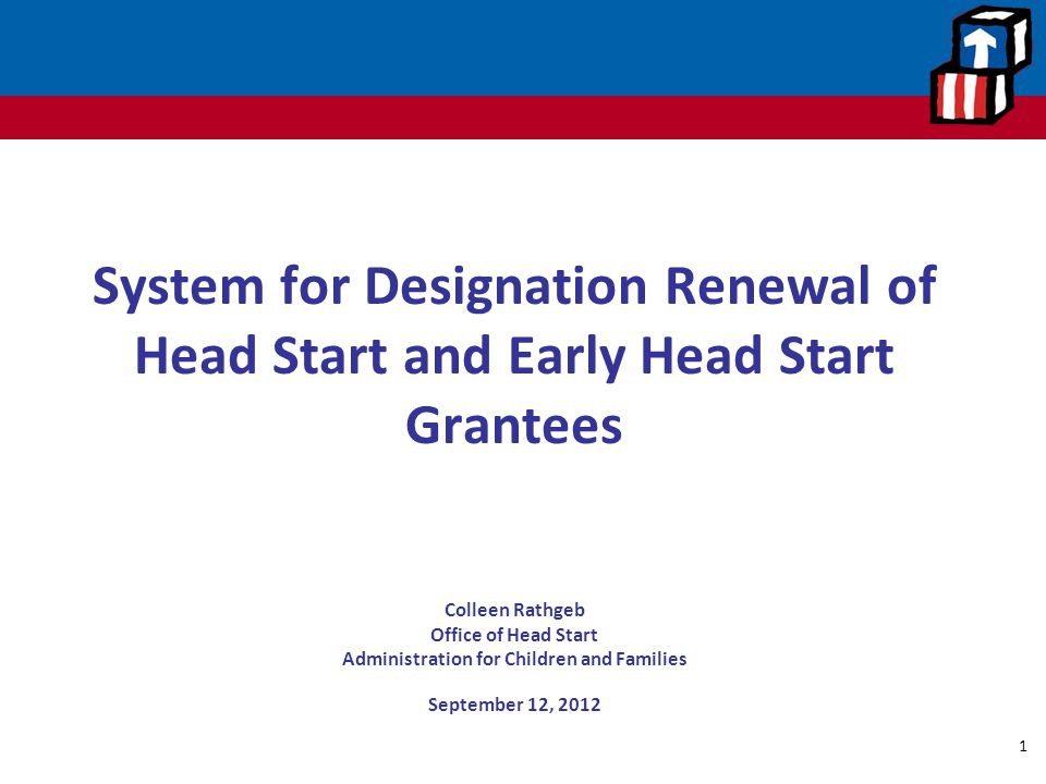 System for Designation Renewal of Head Start and Early Head Start Grantees Colleen Rathgeb Office of Head Start Administration for Children and Families September 12, 2012