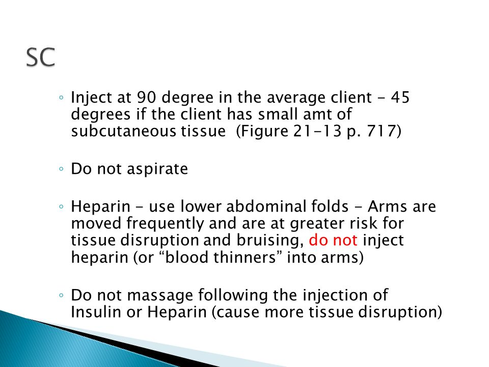 SC Inject at 90 degree in the average client - 45 degrees if the client has small amt of subcutaneous tissue (Figure 21-13 p. 717)