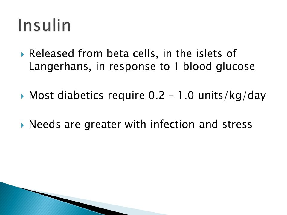 Insulin Released from beta cells, in the islets of Langerhans, in response to ↑ blood glucose. Most diabetics require 0.2 – 1.0 units/kg/day.