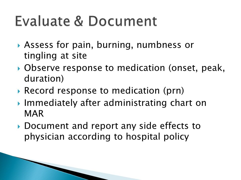 Evaluate & Document Assess for pain, burning, numbness or tingling at site. Observe response to medication (onset, peak, duration)