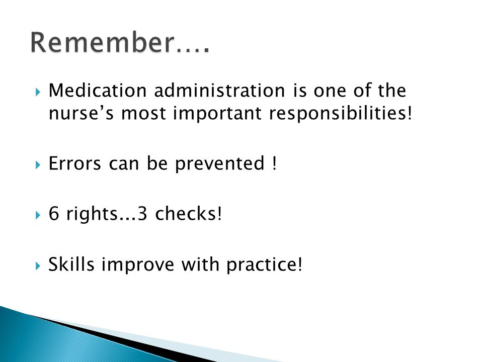 Remember…. Medication administration is one of the nurse's most important responsibilities! Errors can be prevented !