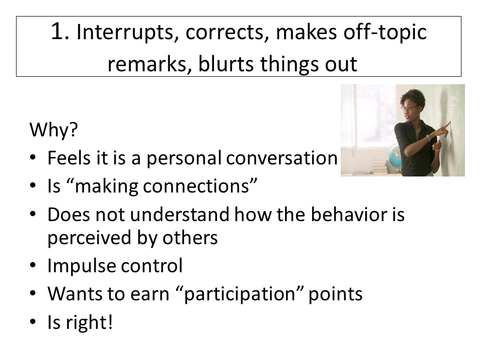 1. Interrupts, corrects, makes off-topic remarks, blurts things out