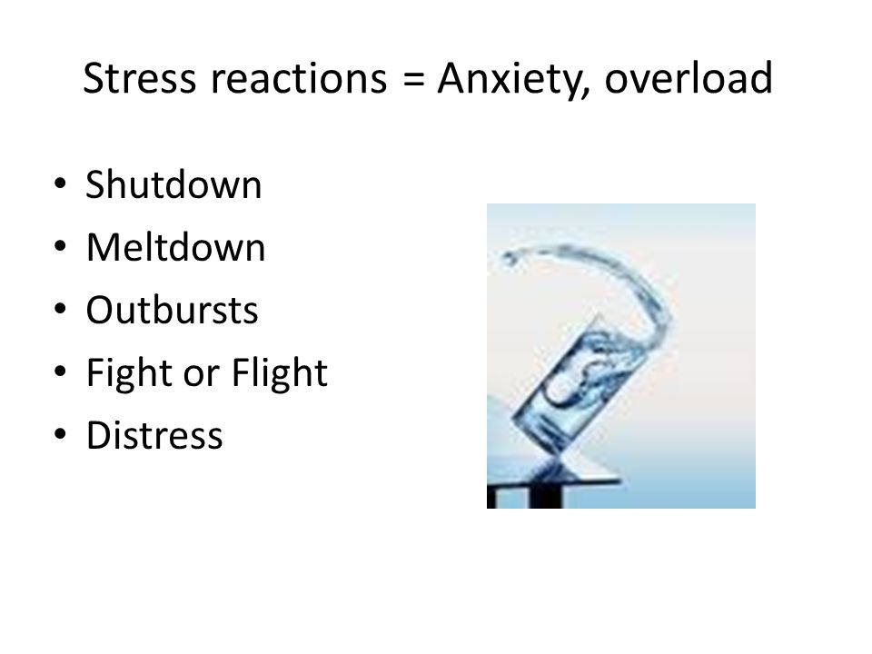 Stress reactions = Anxiety, overload