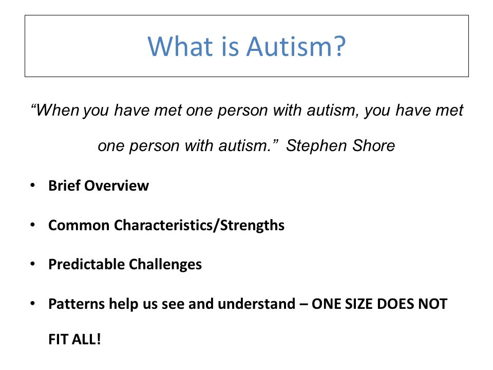 What is Autism When you have met one person with autism, you have met one person with autism. Stephen Shore.