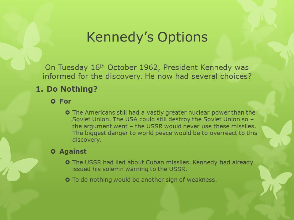 Kennedy's Options On Tuesday 16th October 1962, President Kennedy was informed for the discovery. He now had several choices