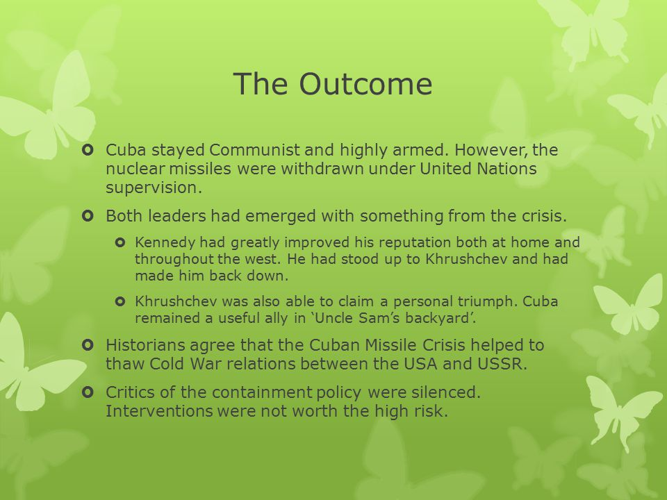 The Outcome Cuba stayed Communist and highly armed. However, the nuclear missiles were withdrawn under United Nations supervision.