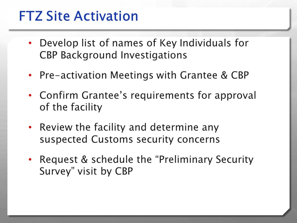 FTZ Site Activation Develop list of names of Key Individuals for CBP Background Investigations. Pre-activation Meetings with Grantee & CBP.