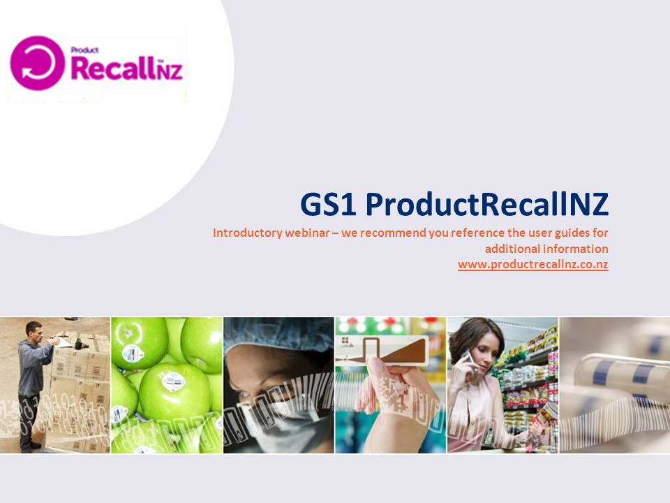 GS1 ProductRecallNZ Introductory webinar – we recommend you reference the user guides for additional information www.productrecallnz.co.nz