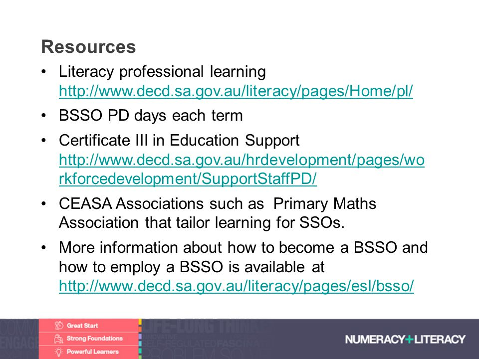 Resources Literacy professional learning http://www.decd.sa.gov.au/literacy/pages/Home/pl/ BSSO PD days each term.