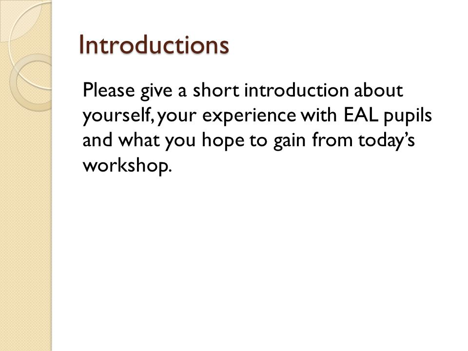 Introductions Please give a short introduction about yourself, your experience with EAL pupils and what you hope to gain from today's workshop.