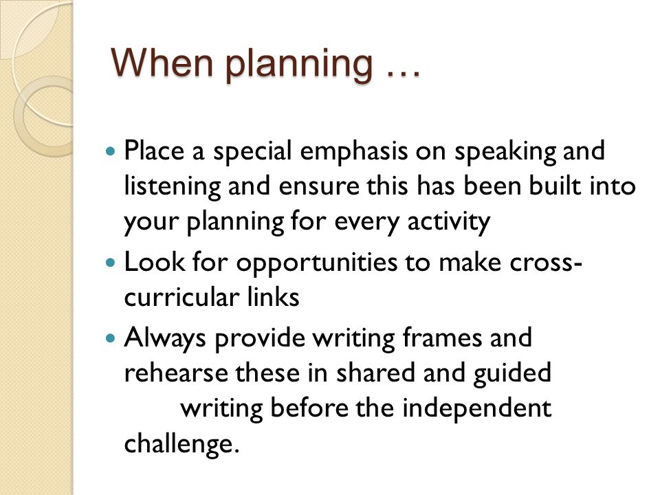 When planning … Place a special emphasis on speaking and listening and ensure this has been built into your planning for every activity.