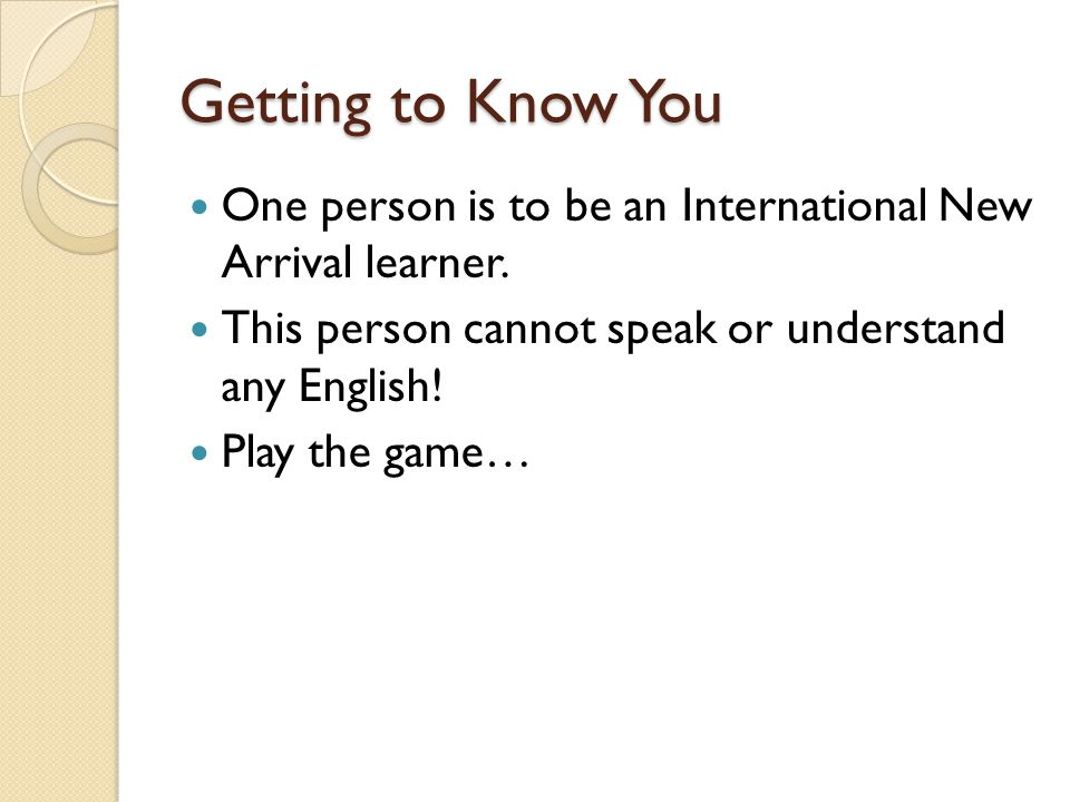 Getting to Know You One person is to be an International New Arrival learner. This person cannot speak or understand any English!