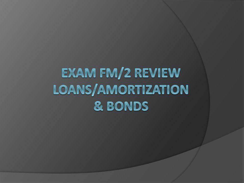 Exam FM/2 Review loans/Amortization & Bonds