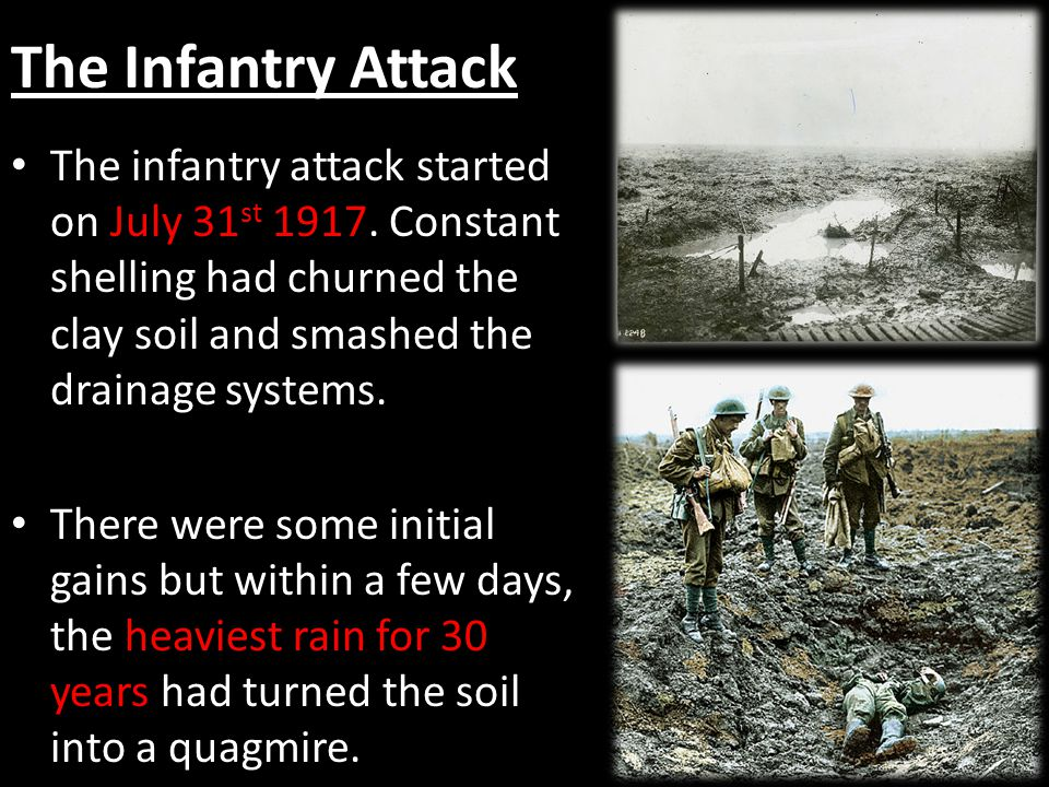 The Infantry Attack The infantry attack started on July 31st 1917. Constant shelling had churned the clay soil and smashed the drainage systems.