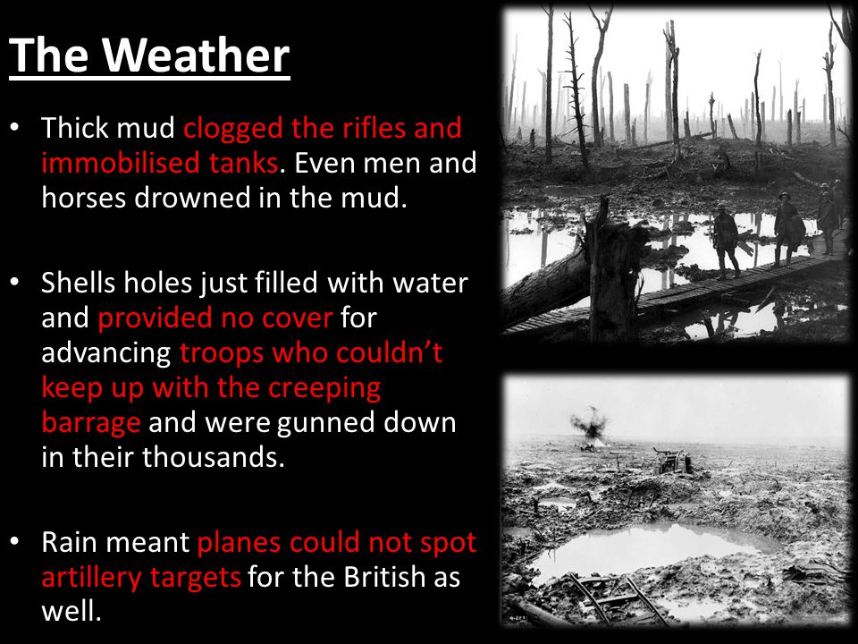 The Weather Thick mud clogged the rifles and immobilised tanks. Even men and horses drowned in the mud.