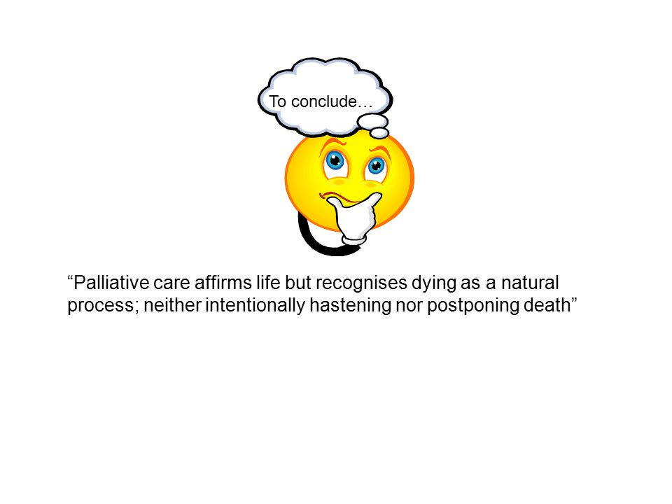 To conclude… Palliative care affirms life but recognises dying as a natural process; neither intentionally hastening nor postponing death