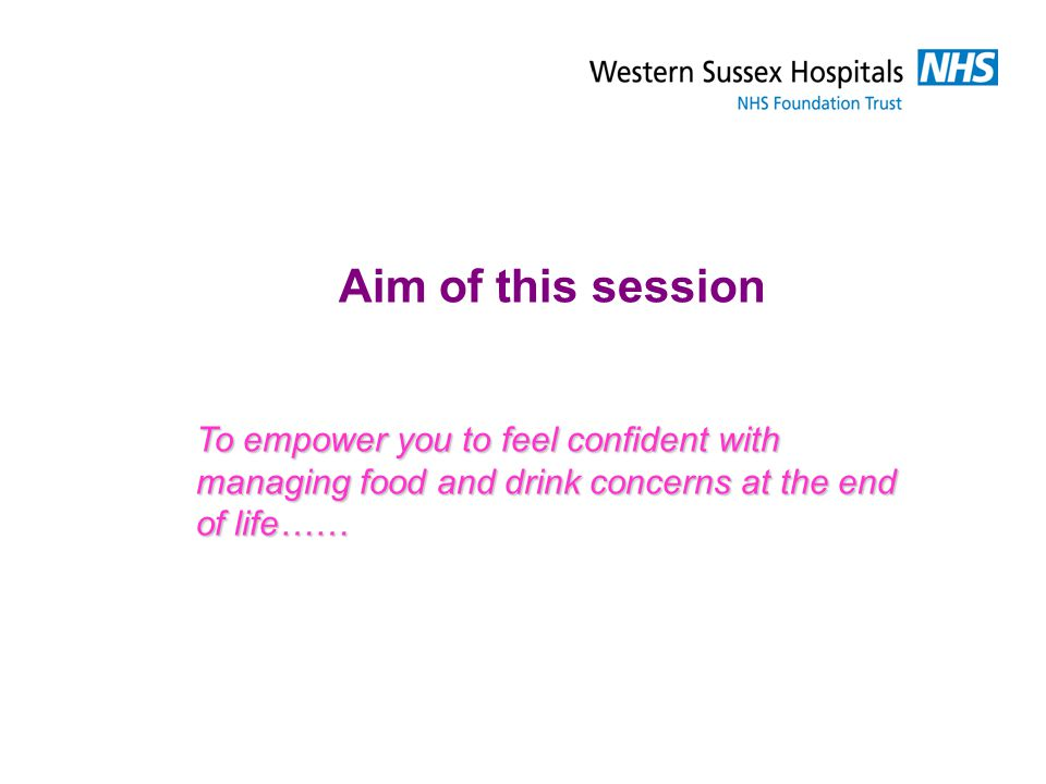 Aim of this session To empower you to feel confident with managing food and drink concerns at the end of life……