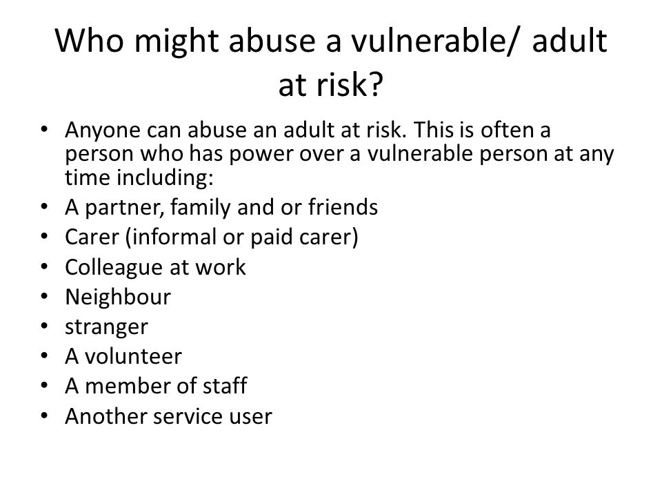 Who might abuse a vulnerable/ adult at risk
