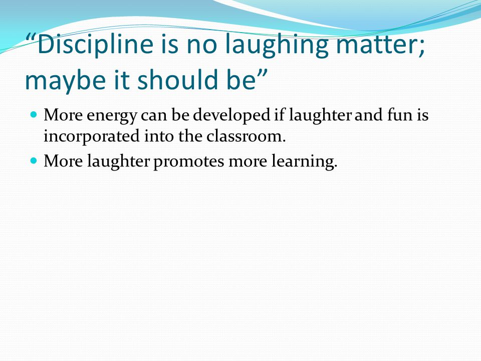 Discipline is no laughing matter; maybe it should be