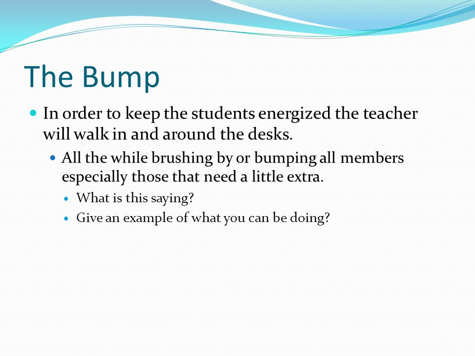 The Bump In order to keep the students energized the teacher will walk in and around the desks.