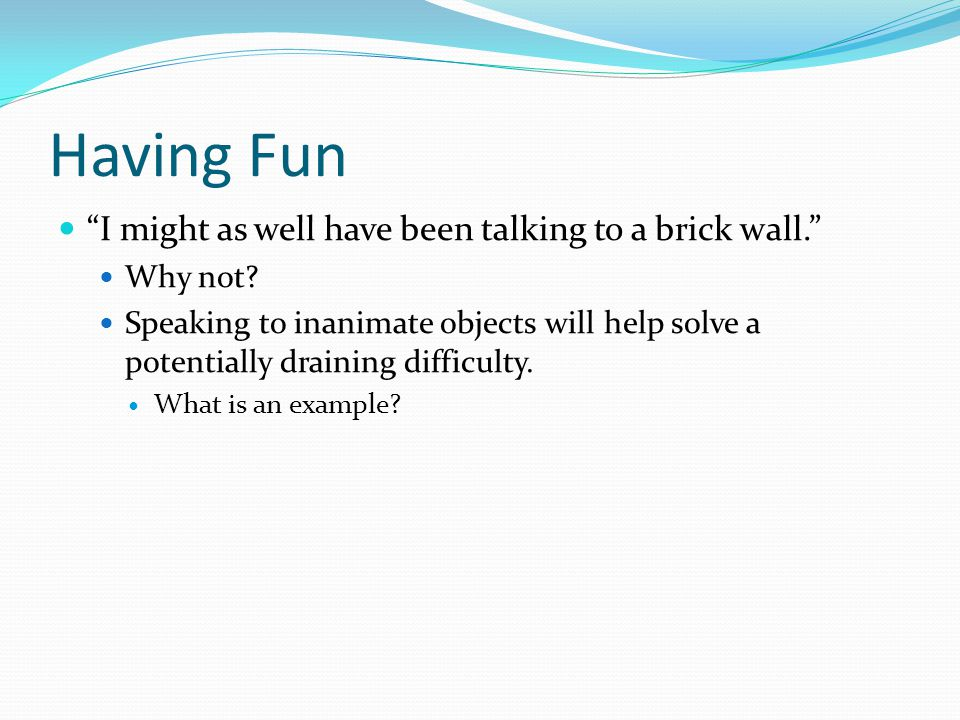 Having Fun I might as well have been talking to a brick wall.