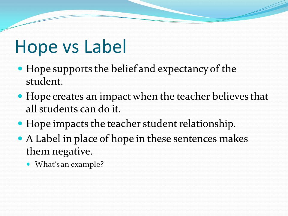 Hope vs Label Hope supports the belief and expectancy of the student.