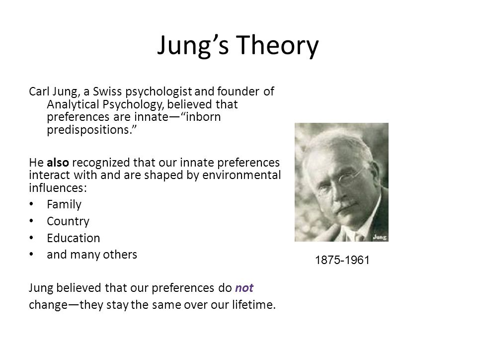 Jung's Theory Carl Jung, a Swiss psychologist and founder of Analytical Psychology, believed that preferences are innate— inborn predispositions.