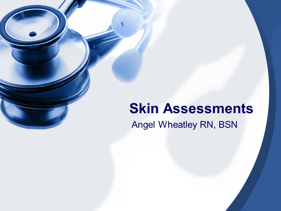 Skin Assessments Angel Wheatley RN, BSN
