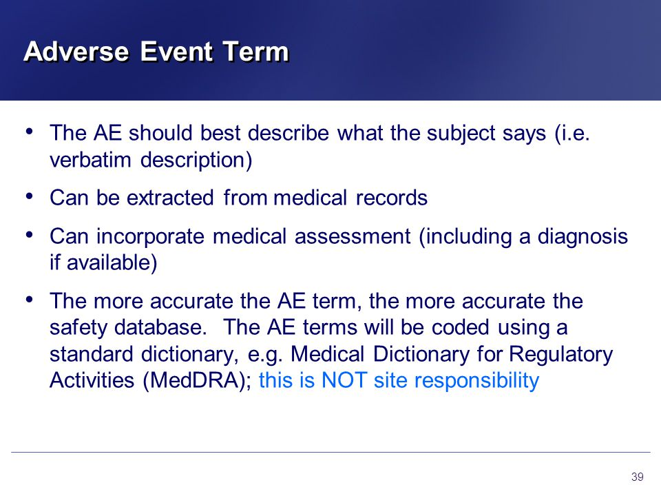 Adverse Event Term The AE should best describe what the subject says (i.e. verbatim description) Can be extracted from medical records.